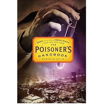 (THE POISONER'S HANDBOOK: MURDER AND THE BIRTH OF FORENSIC MEDICINE IN JAZZ AGE NEW YORK) BY Blum, Deborah(Author)Hardcover Feb-2010