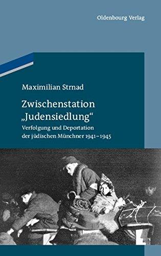"""Zwischenstation """"Judensiedlung"""": Verfolgung und Deportation der jüdischen Münchner 1941-1945 (Studien zur Jüdischen Geschichte und Kultur in Bayern, Band 4)"""