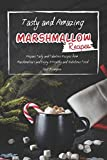 Tasty and Amazing Marshmallow Recipes: Prepare Tasty and Fabulous Recipes from Marshmallows and Enjoy A Healthy and Nutritious Food
