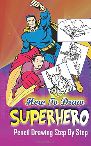 How To Draw Superheroes : Pencil Drawings Step by Step: Pencil Drawing Ideas for Absolute Beginners (Learn To Draw Superheroes :Easy Pencil Drawings Book)