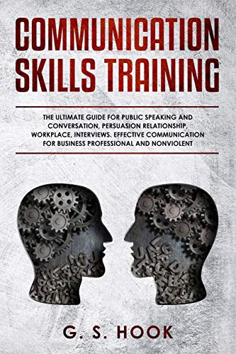 COMMUNICATION SKILLS TRAINING: The Ultimate Guide for Public Speaking and Conversation, Persuasion Relationship,Workplace, Interviews. Effective Communication for Business Professional and Nonviolent
