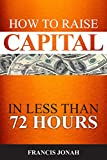 How To Raise Capital In 72 Hours: Quickly and Effectively Raise Capital Easily in Unconventional Ways (Finance Made Easy)
