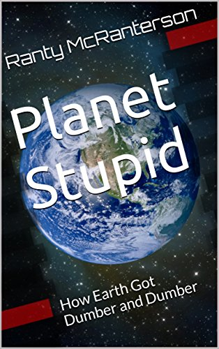 Planet Stupid: How Earth Got Dumber and Dumber by [McRanterson, Ranty]
