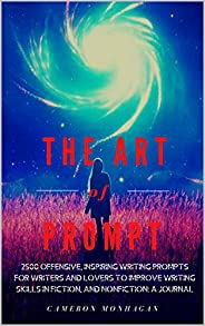 The Art of Prompt, 2500 Offensive Inspiring Writing Prompts For Writers and Lovers to Improve Creative Writing Skills in Fic