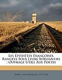 Les Epithetes Francoises, Rangees Sous Leurs Substantifs; Ouvrage Utile Aux Poetes