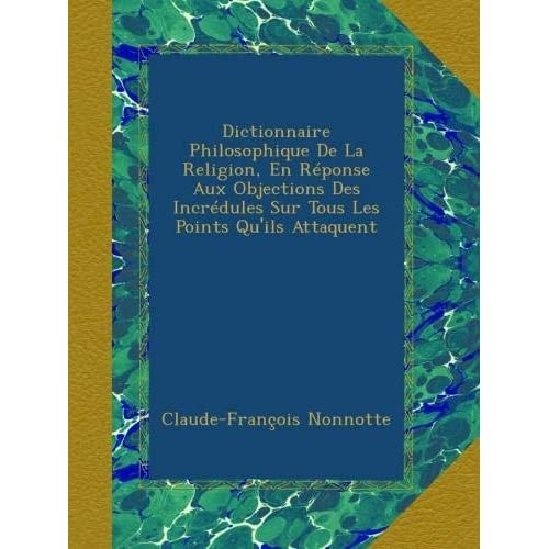 Dictionnaire Philosophique De La Religion, En Réponse Aux Objections Des Incrédules Sur Tous Les Points Qu'ils Attaquent
