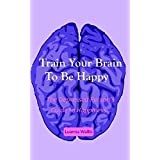 Train Your Brain To Be Happy: The depressed person's guide to happiness. (English Edition)