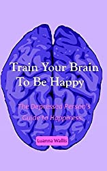 Train Your Brain To Be Happy: The depressed person's guide to happiness.