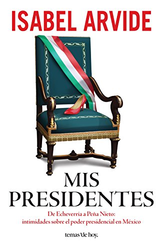 Mis presidentes: De Echeverría a Peña Nieto: intimidades sobre el poder presidencial en México por Isabel Arvide