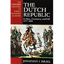 The Dutch Republic: Its Rise, Greatness, and Fall 1477-1806 (Oxford History of Modern Europe)