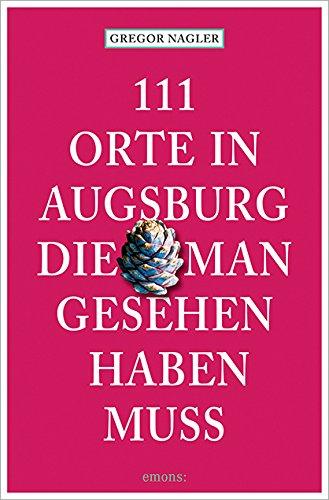 Buchseite und Rezensionen zu '111 Orte in Augsburg, die man gesehen haben muss' von Gregor Nagler