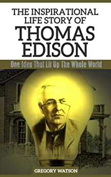 Thomas Edison - The Inspirational Life Story of Thomas Edison: One Idea That Lit Up The Whole World (Inspirational Life Stories By Gregory Watson Book 9) by [Watson, Gregory]