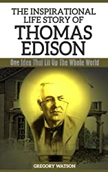 Thomas Edison - The Inspirational Life Story of Thomas Edison: One Idea That Lit Up The Whole World (Inspirational Life Stories By Gregory Watson Book 9) (English Edition)