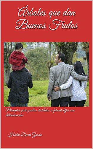 Árboles que dan Buenos Frutos: Principios para padres decididos a formar hijos con determinación Héctor Darío García