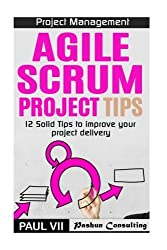 Project Management: Agile Scrum Project Tips: 12 Solid Tips to Improve Your Project Delivery (scrum, scrum master, scrum product owner, agile scrum, agile project management) by Paul Vii (2016-06-22)