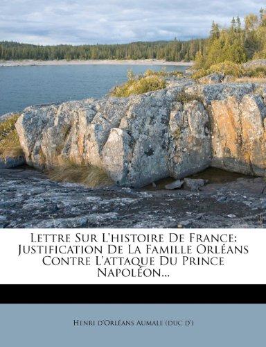 Lettre Sur L'Histoire de France: Justification de La Famille Orl ANS Contre L'Attaque Du Prince Napol On...