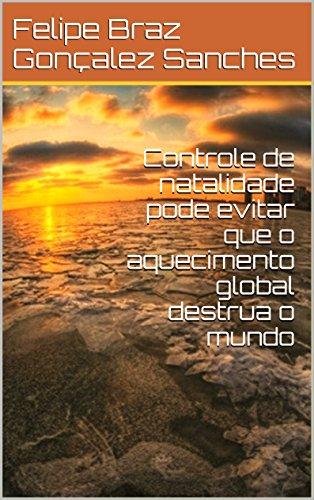 Controle de natalidade pode evitar que o aquecimento global destrua o mundo (Portuguese Edition) por Felipe Braz Gonçalez Sanches