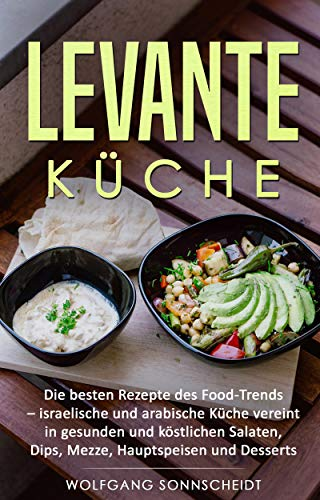 Levante Küche: Die besten Rezepte des Food-Trends - israelische und  arabische Küche vereint in gesunden und köstlichen Salaten, Dips, Mezze, ...