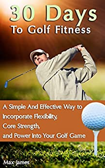 30 Days To Golf Fitness: A Simple And Effective Way to Incorporate Flexibility, Core Strength, and Power Into Your Golf Game by [James, Max]