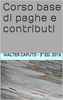 Corso base di paghe e contributi di [2016, walter caputo - 3° ed.]