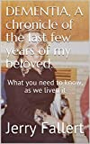 DEMENTIA,  A chronicle of the last few years of my beloved.: What you need to know, as we lived it (English Edition)