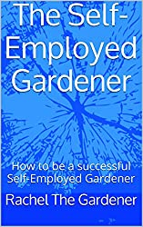 The Self-Employed Gardener: How to be a successful Self-Employed Gardener