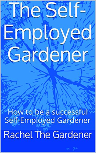The Self-Employed Gardener: How to be a successful Self-Employed Gardener (English Edition)