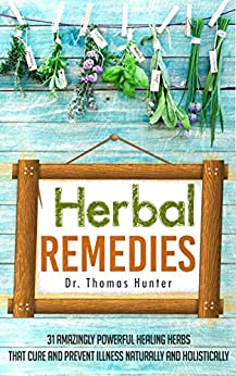 Herbal Remedies: 31 Powerful Healing Herbs that Cure and Prevent Illness Naturally and Holistically (Natural Remedies - Your Complete Bible of Herbal Healing - Herbal Medicine) (English Edition) von [Hunter, Thomas]
