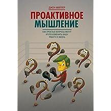 Проактивное мышление: Как простые вопросы могут круто изменить вашу работу и жизнь (Russian Edition)
