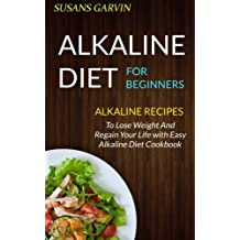Alkaline Diet For Beginners: Alkaline Recipes To Lose Weight And Regain Your Life With Easy Alkaline Diet Cookbook