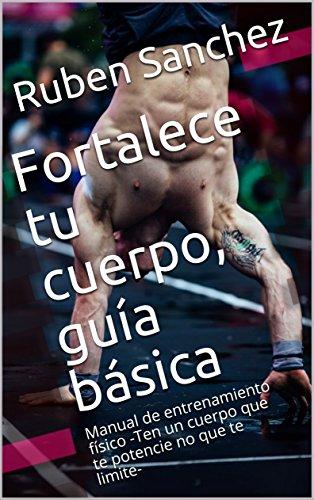 Fortalece tu cuerpo, guía básica: Manual de entrenamiento físico -Ten un cuerpo que te potencie no que te limite- por Ruben Sanchez