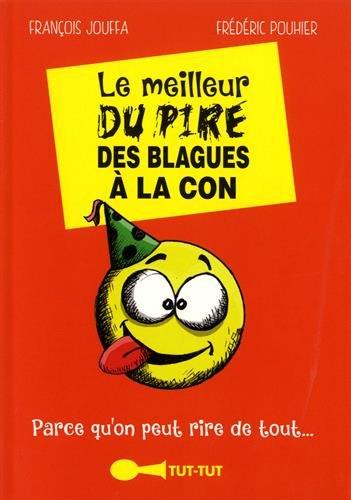 Le meilleur du pire des blagues à la con: Parce qu'on peut rire de tout. par François Jouffa