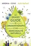 Le grand guide de l'aromathérapie et des soins beauté naturels...