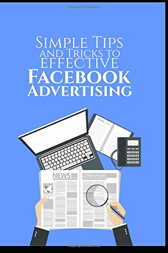 ks for Effective Facebook Advertising: Learn Simple Tricks to Lower Your CPC, Target Your Ideal Audience, Pick the Right Ad Image, Write an Effective Ad Copy, How to Manage an ad ()