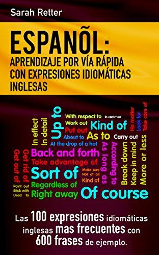 ESPAÑOL: APRENDIZAJE POR VIA RAPIDA DE EXRESIONES IDIOMATICAS INGLESAS: Las 100 expresiones idiomáticas inglesas más frecuentes con 600 frases de ejemplo