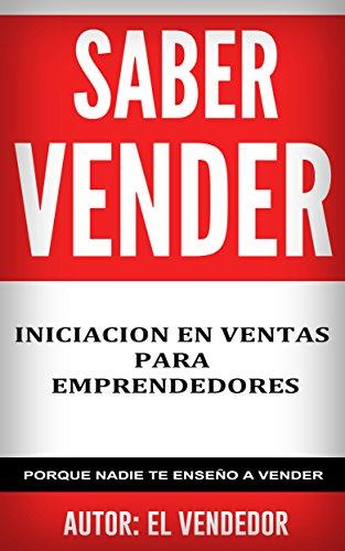 SABER VENDER: INICIACIÓN EN VENTAS PARA EMPRENDEDORES: Porque nadie te enseño a vender por EL VENDEDOR