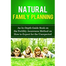 Natural Family Planning: An In-Depth Guide Book on the Fertility Awareness Method on How to Expect the Unexpected (Guide to Family Planning, Family Planning ... Planning, Pregnancy) (English Edition)