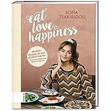 Eat Love Happiness: Meine Wohlfühlrezepte, die dich glücklich machen