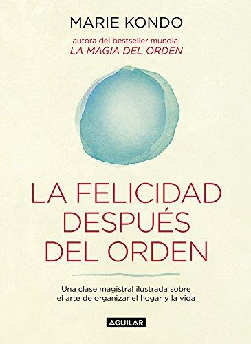 La felicidad después del orden (La magia del orden 2): Una clase magistral ilustrada sobre el arte de organizar el hogar y la vida (Cuerpo y mente) por Marie Kondo