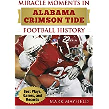 Miracle Moments in Alabama Crimson Tide Football History: The Turning Points, the Memorable Games, the Incredible Records