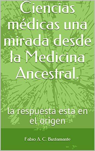 Ciencias médicas una mirada desde la Medicina Ancestral.: la respuesta esta en el origen por Fabio A. C. Bustamante