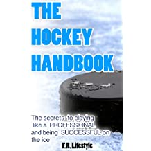 Hockey: The Handbook: The secret daily actions, rules, and habits to playing like a PROFESSIONAL and being SUCCESSFUL on the ice (Professional Sports Book 1) (English Edition)