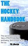 Hockey: The Handbook: The secret daily actions, rules, and habits to playing like a PROFESSIONAL and being SUCCESSFUL on the ice (Professional Sports Book 1)