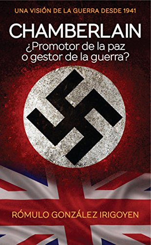 Chamberlain: ¿Promotor de la paz o gestor de la guerra? por Rómulo González Irigoyen