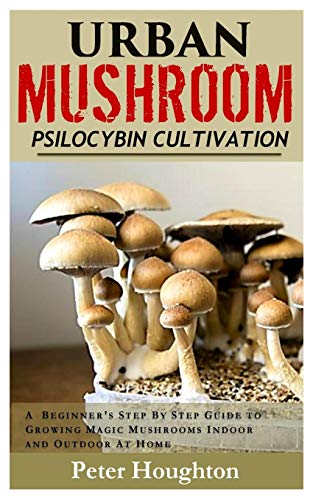 Urban Mushroom Psilocybin Cultivation: A  Beginner's Step By Step Guide To Cultivating and Growing Magic Mushrooms Indoor and Outdoor At Home (Mushroom Magic Growing)
