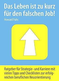 Das Leben ist zu kurz... für den falschen Job!: Tipps, Checklisten und Vorgehensweisen als Strategie- & Karriereberatung zur erfolgreichen beruflichen Neuorientierung von [Fuhs, Howard]