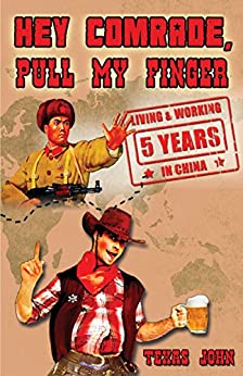 Hey Comrade, Pull My Finger: 5 Years Living and Working in China (English Edition) von [John, Texas]