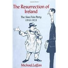 The Resurrection of Ireland: The Sinn Féin Party, 1916–1923: The Sinn Fein Party, 1916-1923