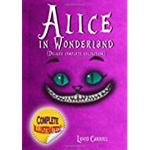 Alice in Wonderland: Deluxe Complete Collection Illustrated: Alice's Adventures In Wonderland, Through The Looking Glass, Alice's Adventures Under Ground And The Hunting Of The Snark