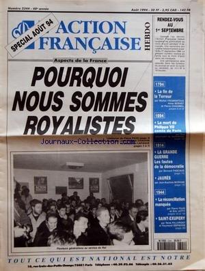 ACTION FRANCAISE (L') [No 2344] du 01/08/1994 - POURQUOI NOUS SOMMES ROYALISTES - L'EDITORIAL DE PIERRE PUJO - ET NOTRE DOSSIER PREPARE PAR JEAN PHILIPPE CHAUVIN ET SEBASTIEN LAPAQUE - RENDEZ VOUS AU 1ER SEPTEMBRE - 1974 - LA FIN DE LA TERREUR PAR MICHEL FROMENTOUX ANNE BERNET ET PIERRE CHAUMEIL - 1894 - LA MORT DE PHILIPPE VII COMTE DE PARIS PAR GUY COUTANT DE SAISSEVAL - 1914 - LA GRANDE GUERRE - LES FAUTES DE LA DEMOCRATIE PAR BERNARD PASCAUD - JAURES - LA RECONCILIATION MANQUEE PAR PIERRE